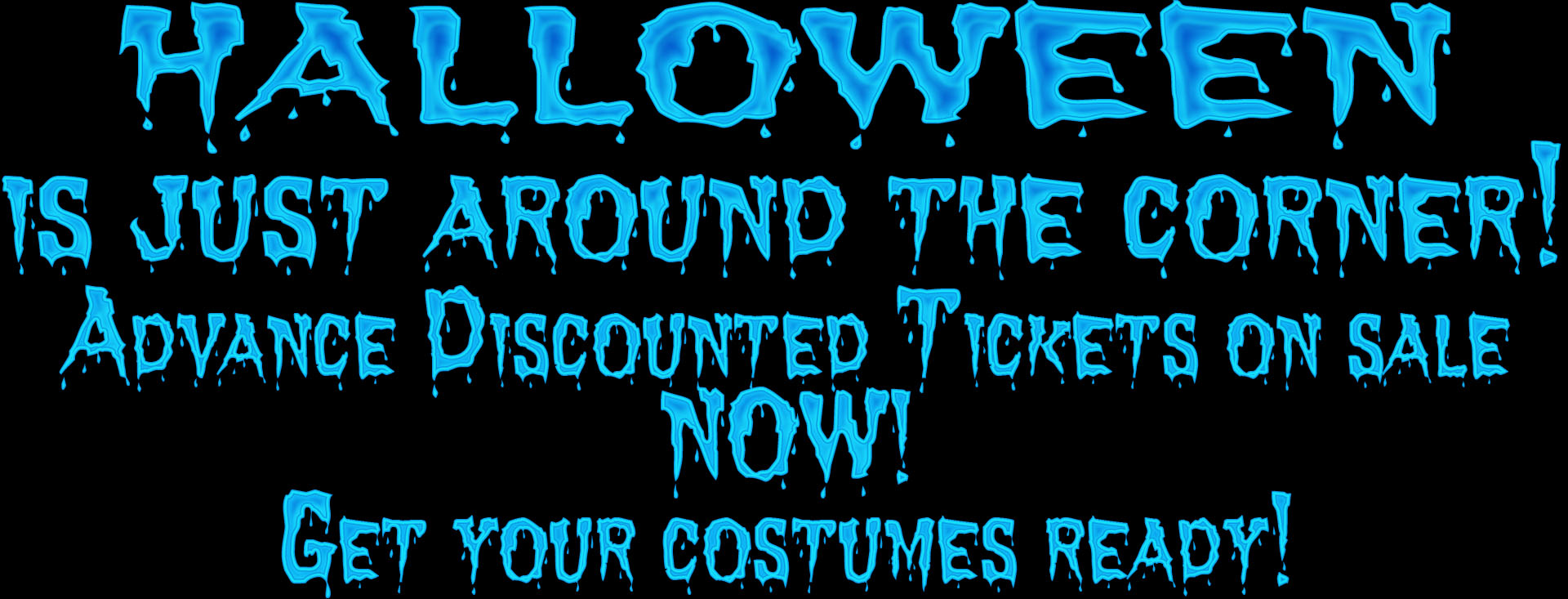 Halloween is just around the corner! Advance discounted tickets on sale NOW!